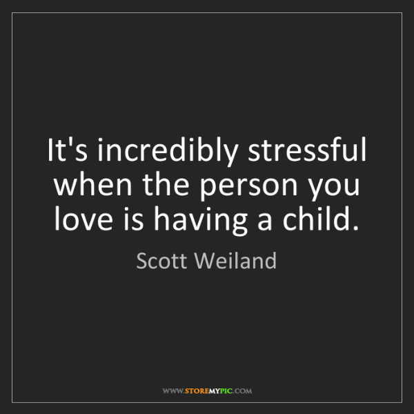 Scott Weiland: It's incredibly stressful when the person you love is...
