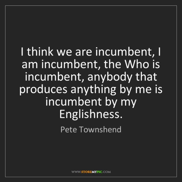 Pete Townshend: I think we are incumbent, I am incumbent, the Who is...