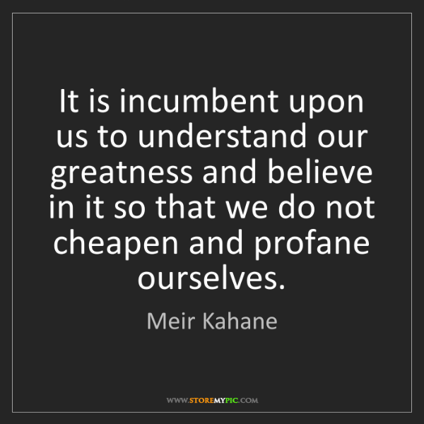 Meir Kahane: It is incumbent upon us to understand our greatness and...