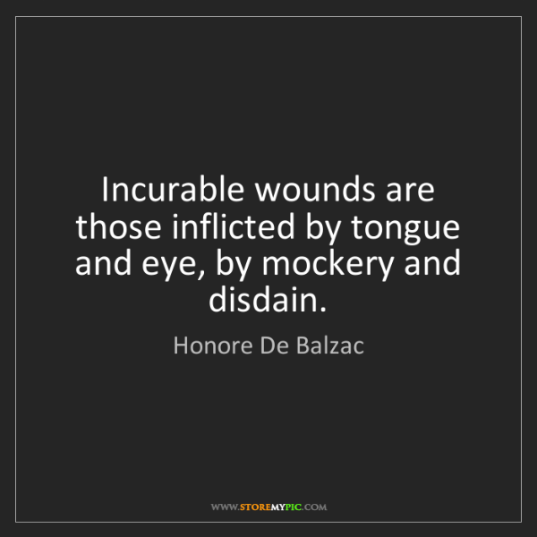 Honore De Balzac: Incurable wounds are those inflicted by tongue and eye,...