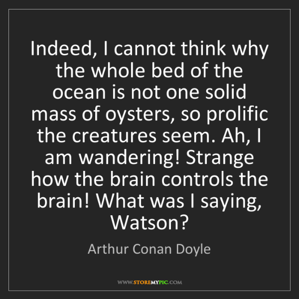 Arthur Conan Doyle: Indeed, I cannot think why the whole bed of the ocean...