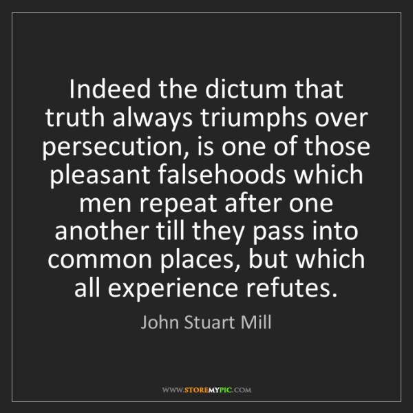 John Stuart Mill: Indeed the dictum that truth always triumphs over persecution,...