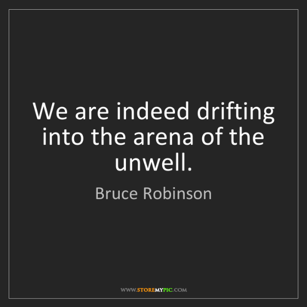 Bruce Robinson: We are indeed drifting into the arena of the unwell.