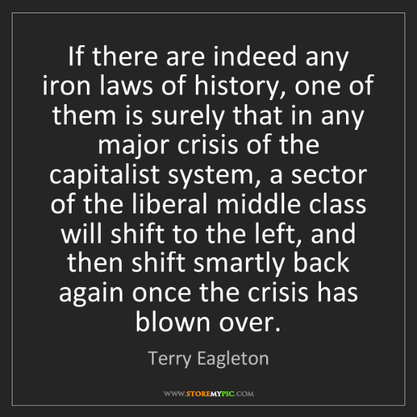 Terry Eagleton: If there are indeed any iron laws of history, one of...