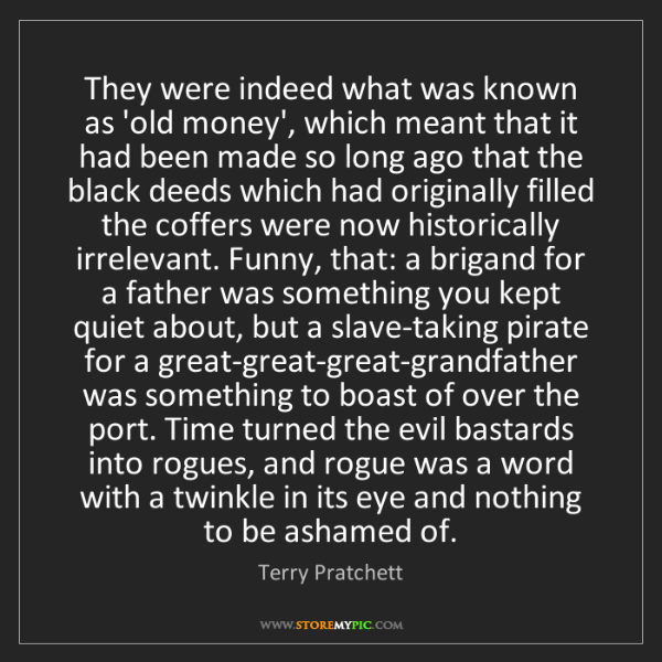 Terry Pratchett: They were indeed what was known as 'old money', which...