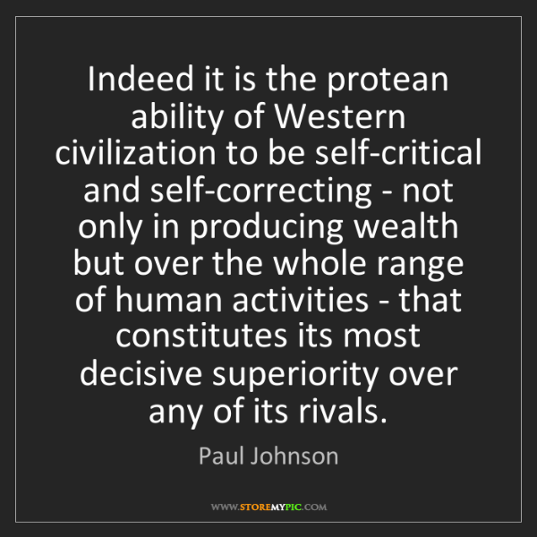 Paul Johnson: Indeed it is the protean ability of Western civilization...