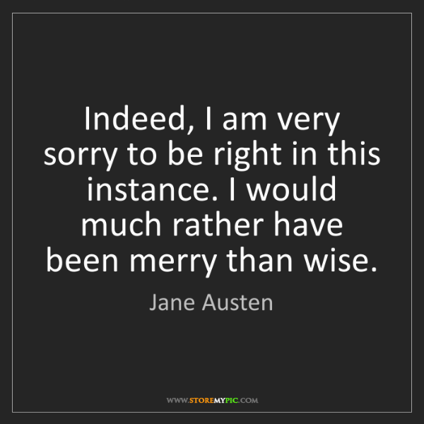 Jane Austen: Indeed, I am very sorry to be right in this instance....