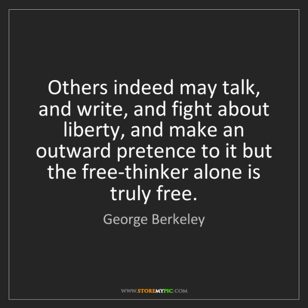 George Berkeley: Others indeed may talk, and write, and fight about liberty,...