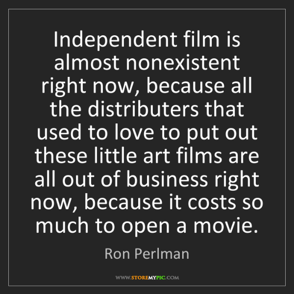 Ron Perlman: Independent film is almost nonexistent right now, because...