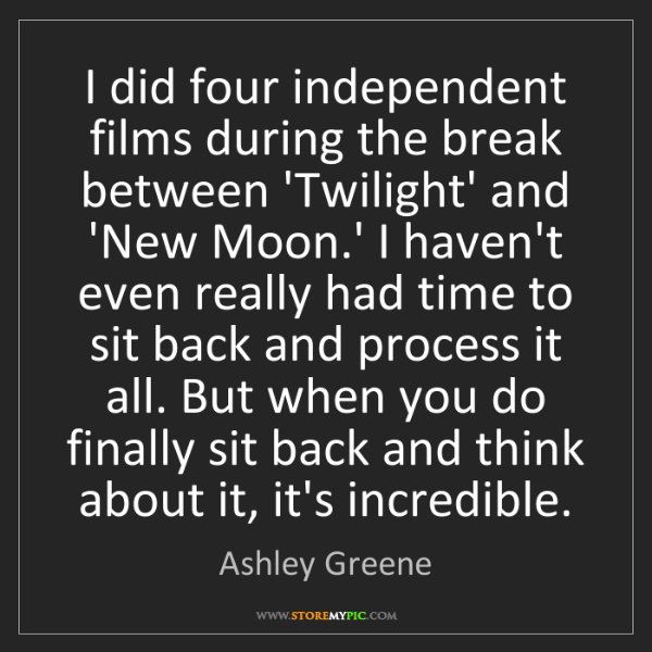 Ashley Greene: I did four independent films during the break between...