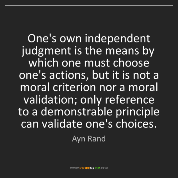 Ayn Rand: One's own independent judgment is the means by which...