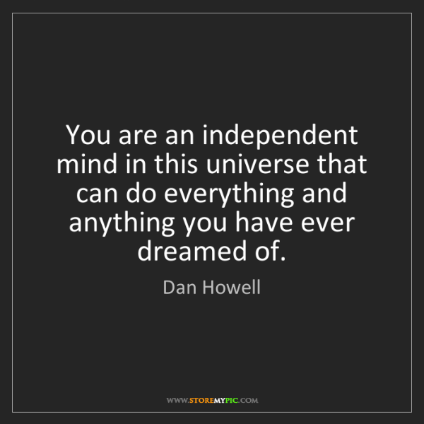 Dan Howell: You are an independent mind in this universe that can...