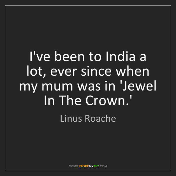 Linus Roache: I've been to India a lot, ever since when my mum was...