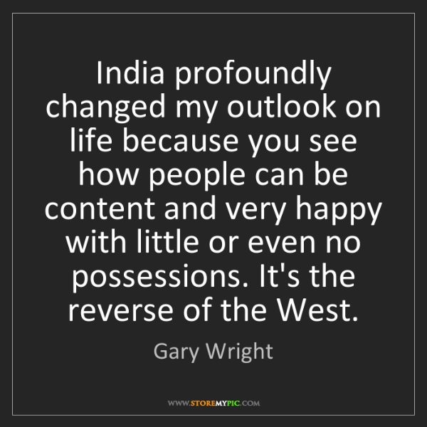 Gary Wright: India profoundly changed my outlook on life because you...
