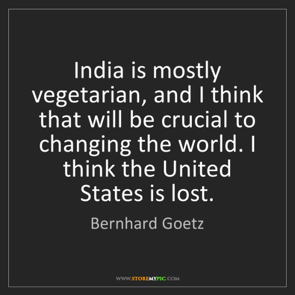 Bernhard Goetz: India is mostly vegetarian, and I think that will be...