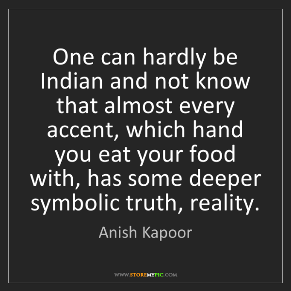 Anish Kapoor: One can hardly be Indian and not know that almost every...