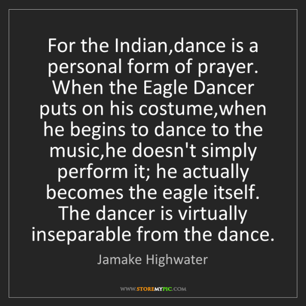 Jamake Highwater: For the Indian,dance is a personal form of prayer. When...