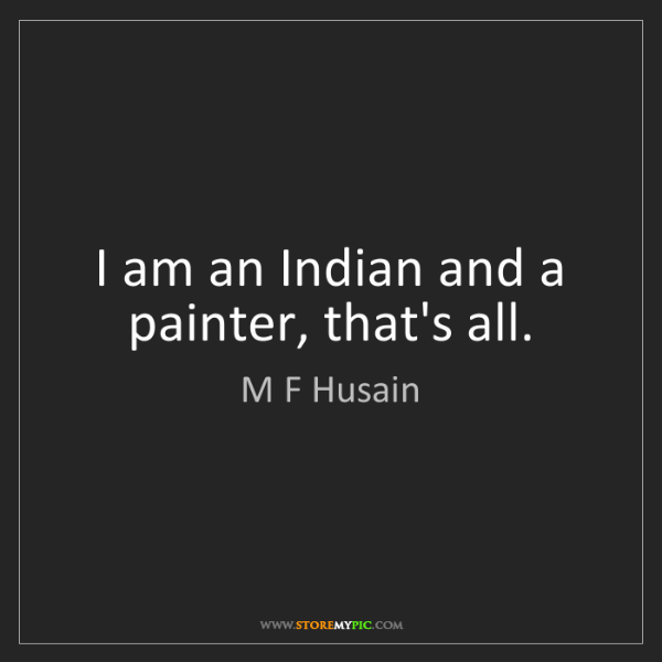 M F Husain: I am an Indian and a painter, that's all.