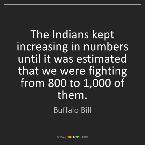 Buffalo Bill: The Indians kept increasing in numbers until it was estimated...
