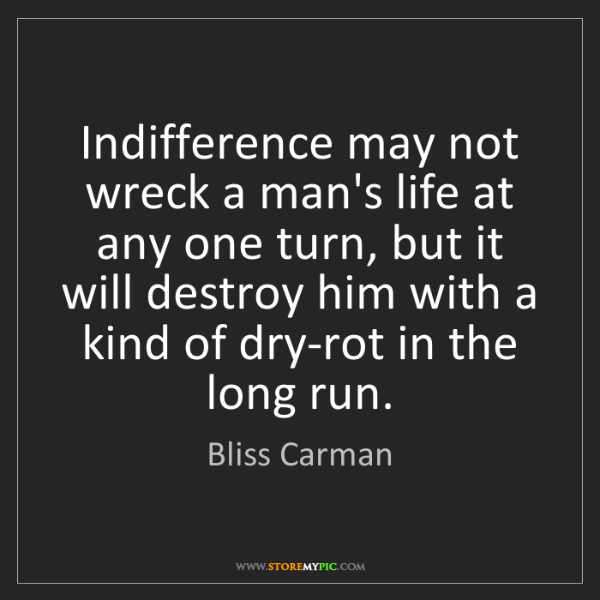 Bliss Carman: Indifference may not wreck a man's life at any one turn,...