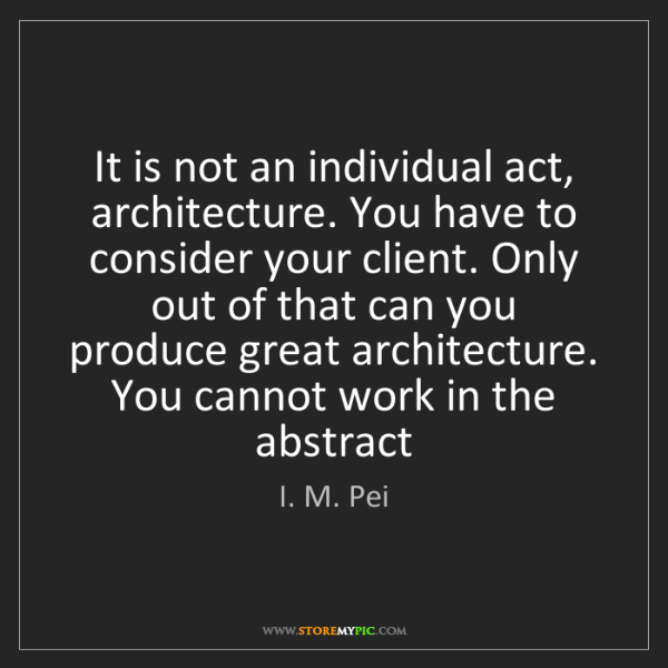 I. M. Pei: It is not an individual act, architecture. You have to...