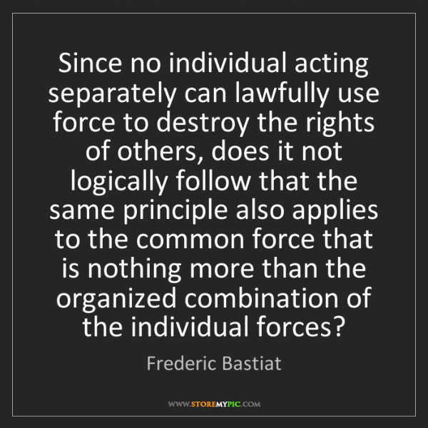 Frederic Bastiat: Since no individual acting separately can lawfully use...
