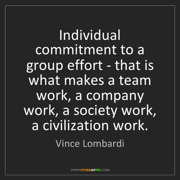 Vince Lombardi: Individual commitment to a group effort - that is what...