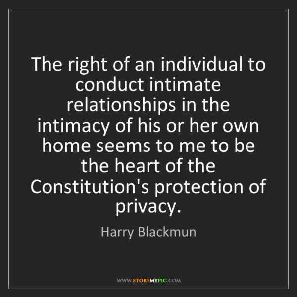 Harry Blackmun: The right of an individual to conduct intimate relationships...