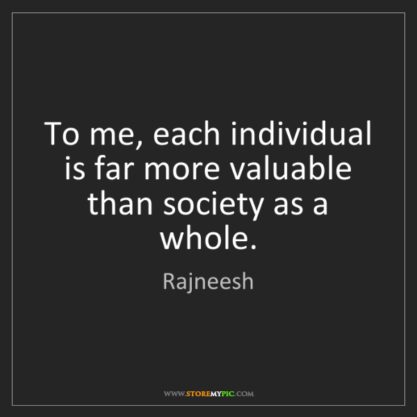 Rajneesh: To me, each individual is far more valuable than society...