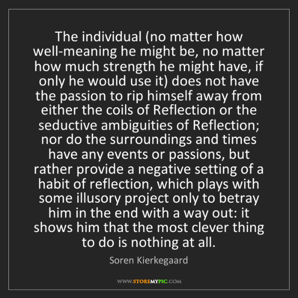Soren Kierkegaard: The individual (no matter how well-meaning he might be,...