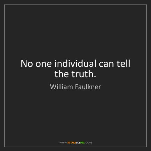 William Faulkner: No one individual can tell the truth.