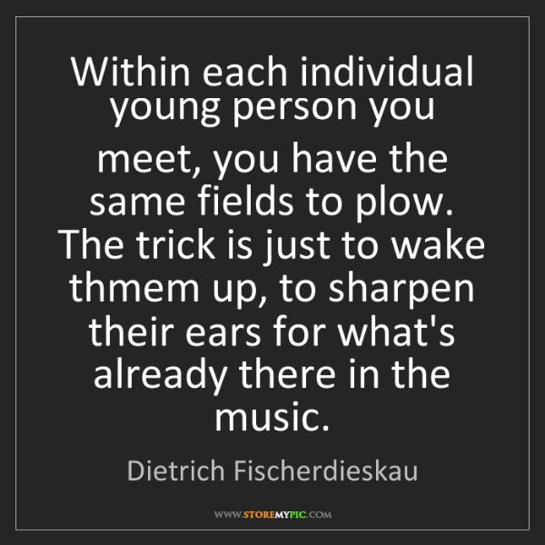 Dietrich Fischerdieskau: Within each individual young person you meet, you have...