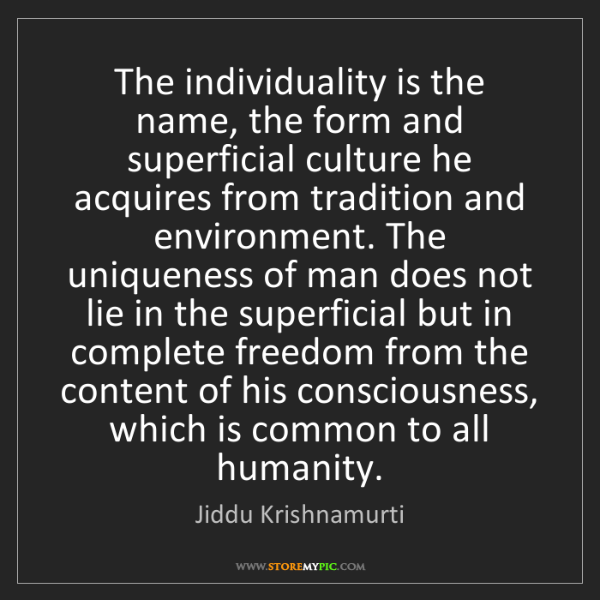 Jiddu Krishnamurti: The individuality is the name, the form and superficial...