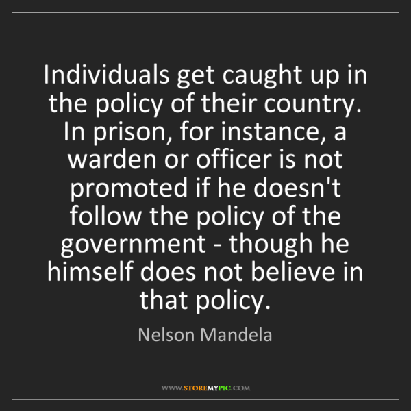 Nelson Mandela: Individuals get caught up in the policy of their country....