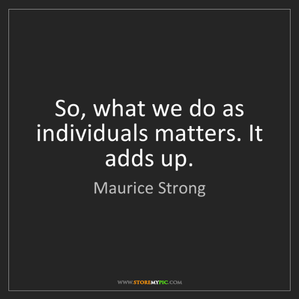 Maurice Strong: So, what we do as individuals matters. It adds up.
