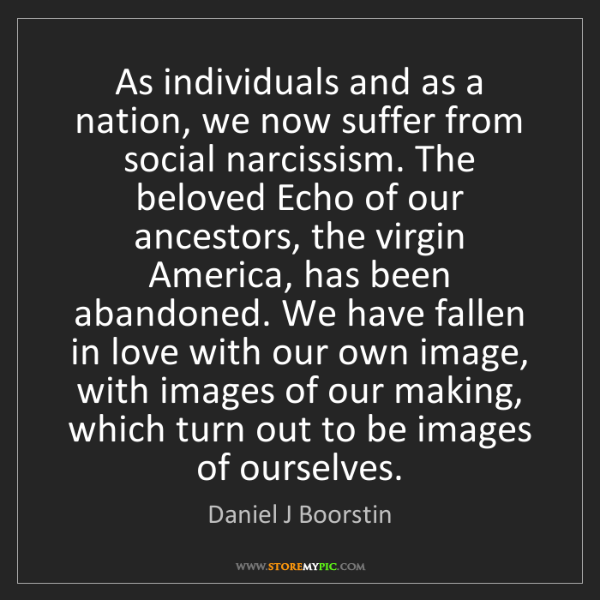 Daniel J Boorstin: As individuals and as a nation, we now suffer from social...