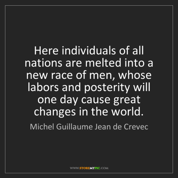 Michel Guillaume Jean de Crevec: Here individuals of all nations are melted into a new...