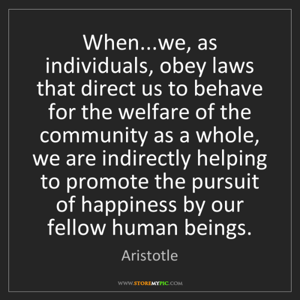 Aristotle: When...we, as individuals, obey laws that direct us to...