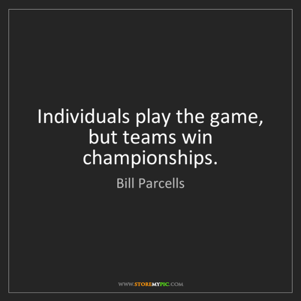 Bill Parcells: Individuals play the game, but teams win championships.