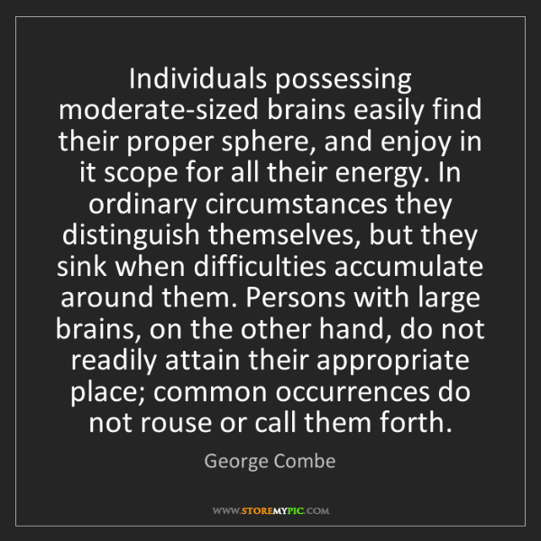 George Combe: Individuals possessing moderate-sized brains easily find...