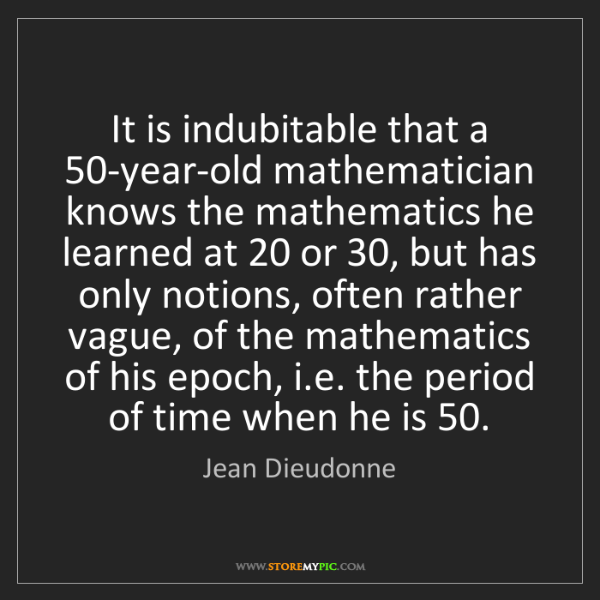 Jean Dieudonne: It is indubitable that a 50-year-old mathematician knows...