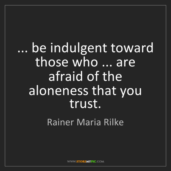 Rainer Maria Rilke: ... be indulgent toward those who ... are afraid of the...