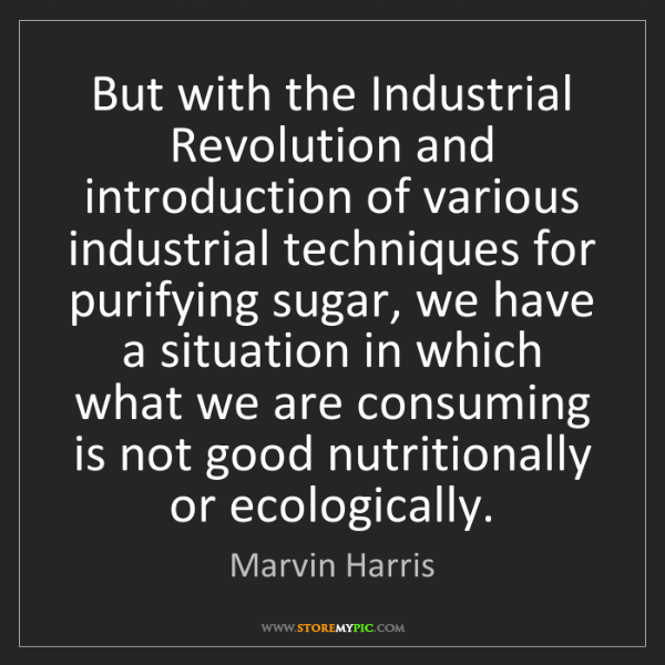 Marvin Harris: But with the Industrial Revolution and introduction of...