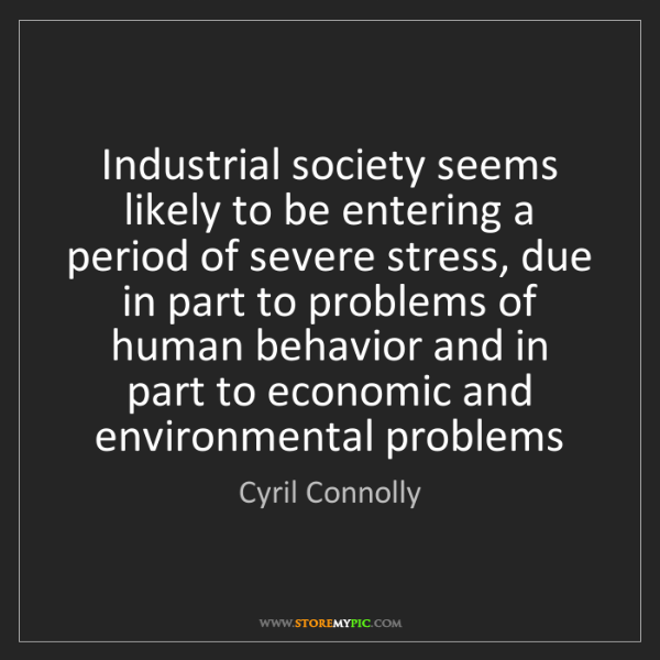 Cyril Connolly: Industrial society seems likely to be entering a period...