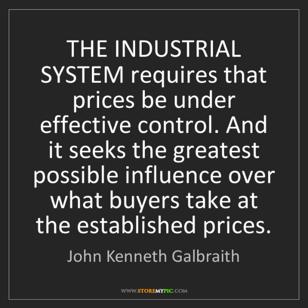 John Kenneth Galbraith: THE INDUSTRIAL SYSTEM requires that prices be under effective...