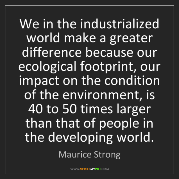 Maurice Strong: We in the industrialized world make a greater difference...