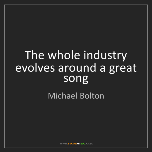 Michael Bolton: The whole industry evolves around a great song