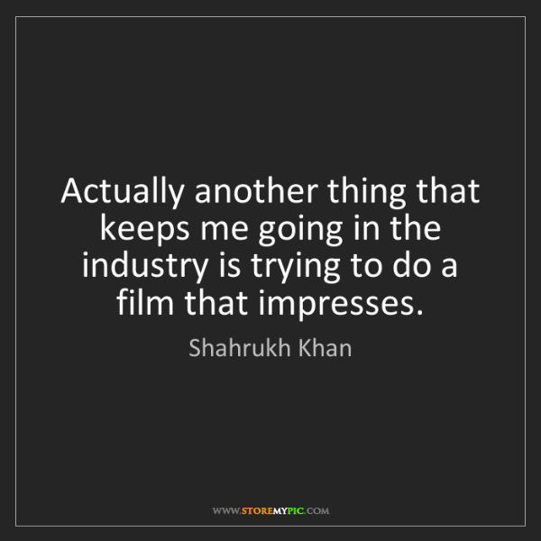 Shahrukh Khan: Actually another thing that keeps me going in the industry...