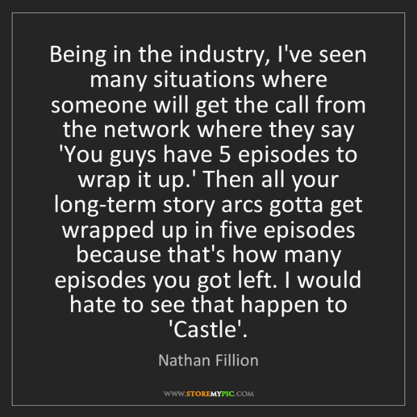 Nathan Fillion: Being in the industry, I've seen many situations where...