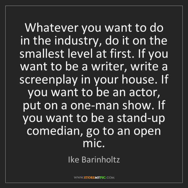 Ike Barinholtz: Whatever you want to do in the industry, do it on the...
